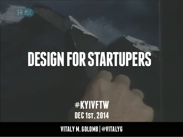 DESIGN FOR STARTUPERS  #KYIVFTW  DEC 1st, 2014  VITALY M. GOLOMB | @VITALYG