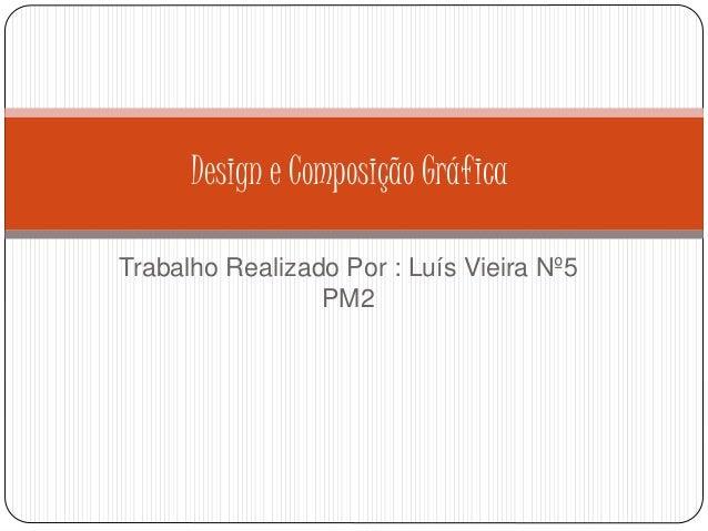 Trabalho Realizado Por : Luís Vieira Nº5 PM2 Design e Composição Gráfica