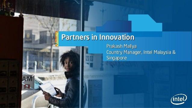 Partners in Innovation Prakash Mallya Country Manager, Intel Malaysia & Singapore