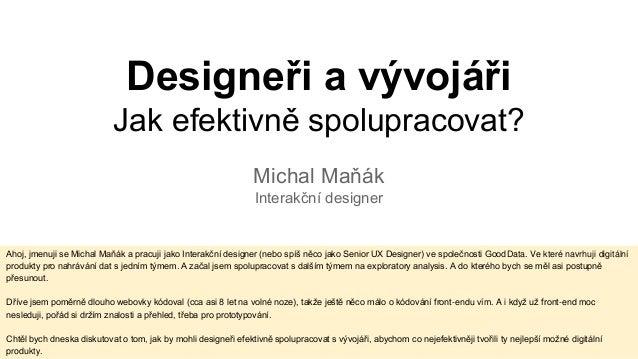 Designeři a vývojáři Jak efektivně spolupracovat? Michal Maňák Interakční designer Ahoj, jmenuji se Michal Maňák a pracuji...