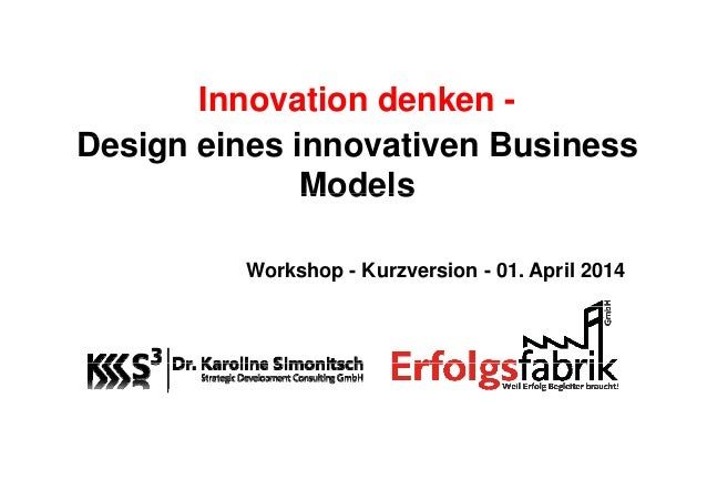 Innovation denken - D i i i ti B iDesign eines innovativen Business ModelsModels Workshop - Kurzversion - 01. April 2014