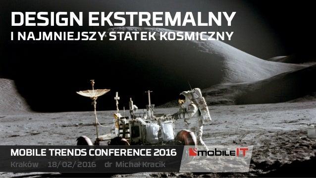 DESIGN EKSTREMALNY I NAJMNIEJSZY STATEK KOSMICZNY MOBILE TRENDS CONFERENCE 2016 Kraków 18/ 02/ 2016 dr Michał Kracik