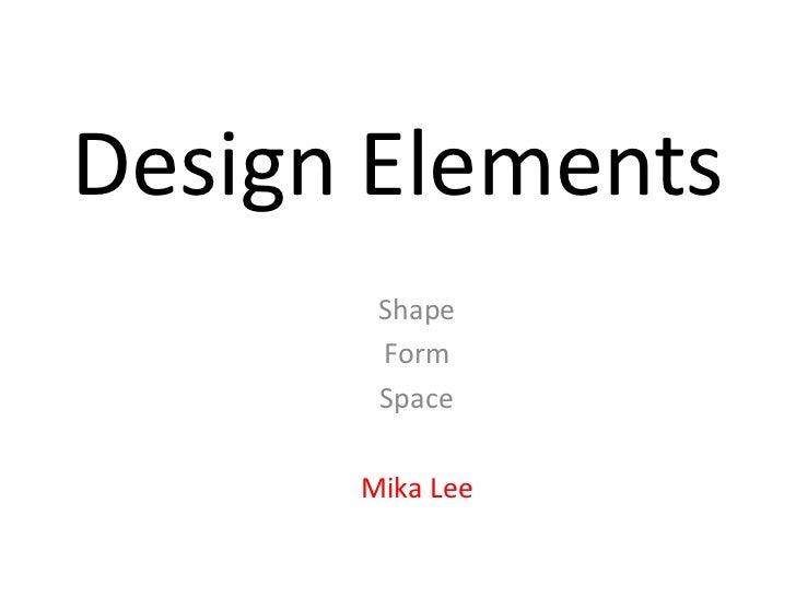 Design Elements<br />Shape<br />Form<br />Space<br />Mika Lee<br />