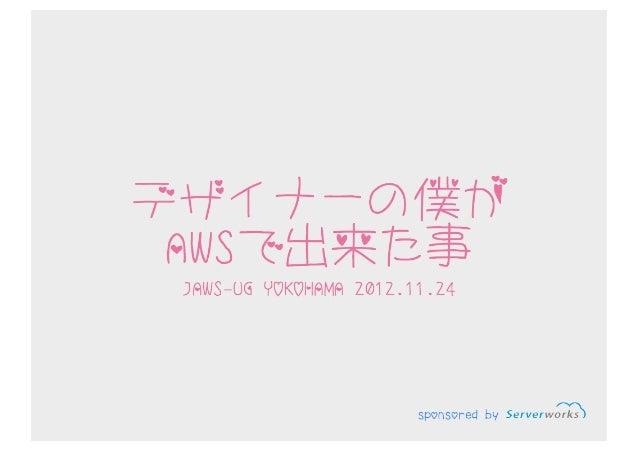 デザイナーの僕がAWSで出来たこと(2012-11-24 JAWS-UG 横浜 第1回勉強会)