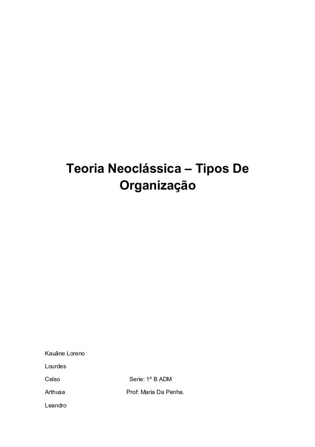 Teoria Neoclássica – Tipos De Organização Kauâne Loreno Lourdes Celso Serie: 1º B ADM Arthusa Prof: Maria Da Penha. Leandro
