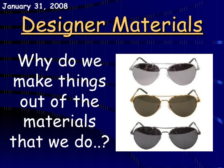 Designer Materials Why do we make things out of the materials that we do..? May 29, 2009