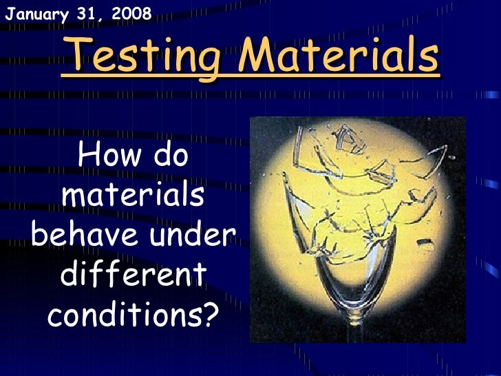 Testing Materials How do materials behave under different conditions? May 29, 2009