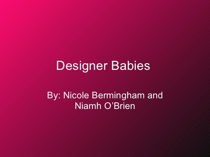 Designer Babies   By: Nicole Bermingham and Niamh O'Brien