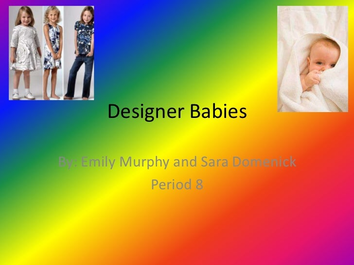 Designer Babies<br />By: Emily Murphy and Sara Domenick<br />Period 8<br />