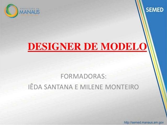 DESIGNER DE MODELO FORMADORAS: IÊDA SANTANA E MILENE MONTEIRO