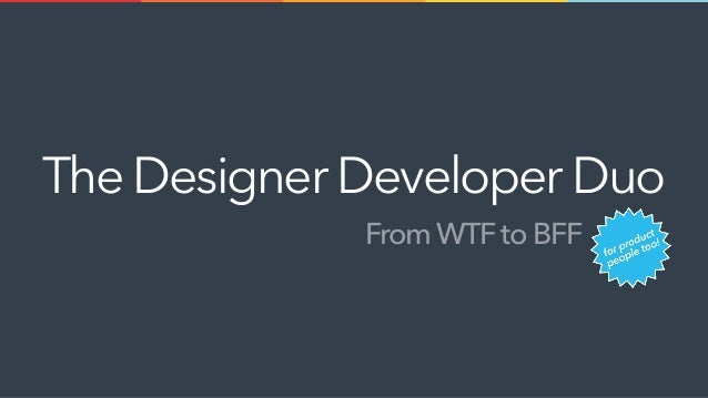 From WTF to BFF The DesignerDeveloperDuo
