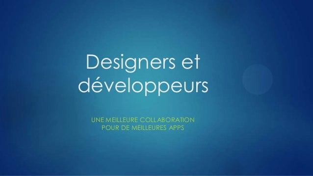 Designers et développeurs UNE MEILLEURE COLLABORATION POUR DE MEILLEURES APPS