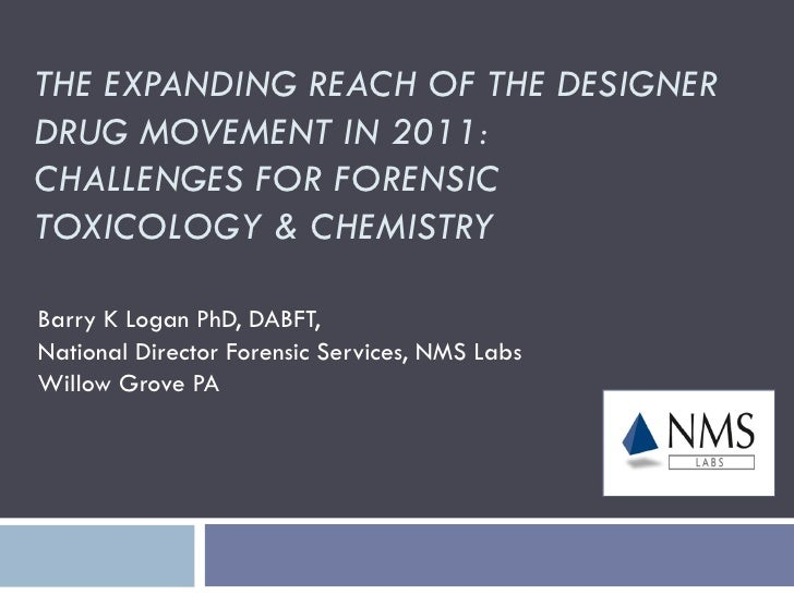 THE EXPANDING REACH OF THE DESIGNERDRUG MOVEMENT IN 2011:CHALLENGES FOR FORENSICTOXICOLOGY & CHEMISTRYBarry K Logan PhD, D...
