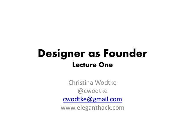 Designer as Founder Lecture One Christina Wodtke @cwodtke cwodtke@gmail.com www.eleganthack.com