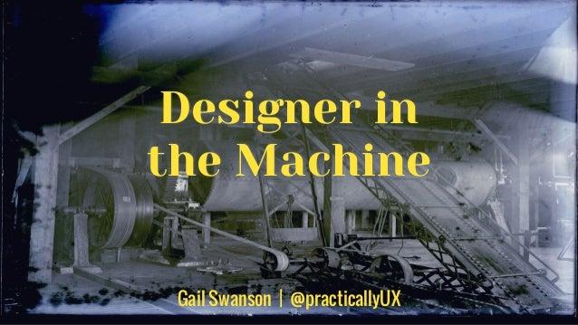 Designer in the Machine Gail Swanson | @practicallyUX