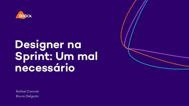 Designer na Sprint: Um mal necessário Rafael Coronel Bruno Delgado