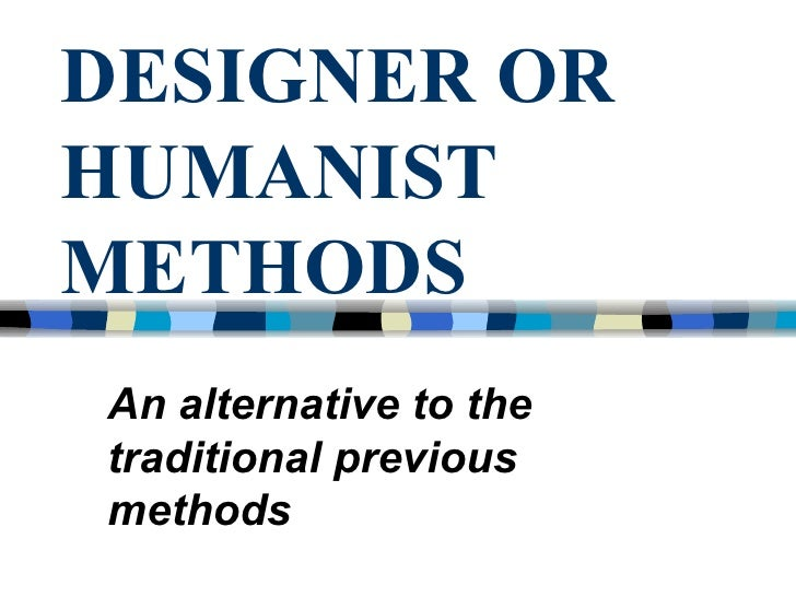 DESIGNER OR HUMANIST METHODS An alternative to the traditional previous methods