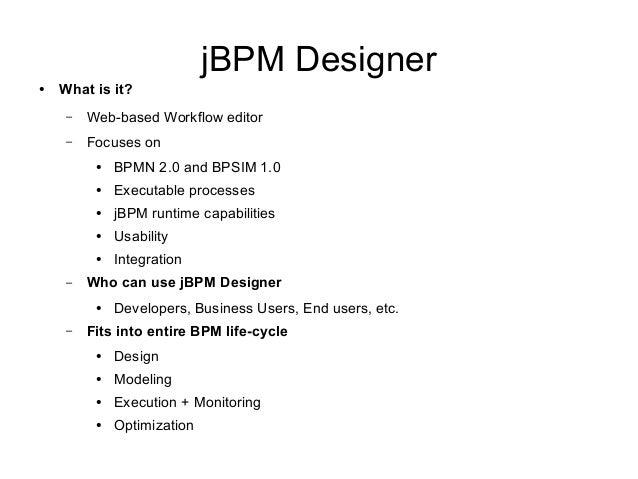 jBPM Designer● What is it?– Web-based Workflow editor– Focuses on● BPMN 2.0 and BPSIM 1.0● Executable processes● jBPM runt...