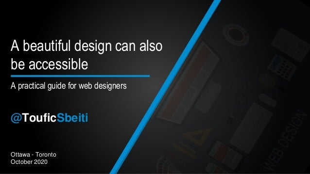 Ottawa - Toronto October 2020 A practical guide for web designers A beautiful design can also be accessible @TouficSbeiti