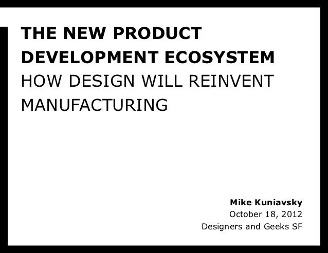 THE NEW PRODUCTDEVELOPMENT ECOSYSTEMHOW DESIGN WILL REINVENTMANUFACTURING                       Mike Kuniavsky            ...