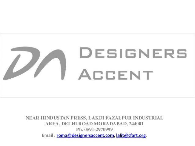 NEAR HINDUSTAN PRESS, LAKDI FAZALPUR INDUSTRIAL AREA, DELHI ROAD MORADABAD, 244001 Ph. 0591-2970999 Email : roma@designers...