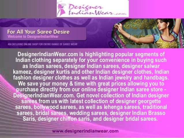 DesignerIndianWear.com is highlighting popular segments of Indian clothing separately for your convenience in buying such ...