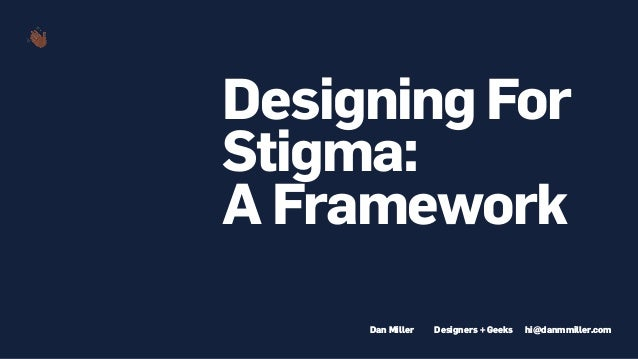 Designing For Stigma: A Framework hi@danmmiller.comDesigners + GeeksDan Miller