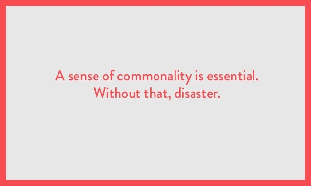 A sense of commonality is essential. Without that, disaster.