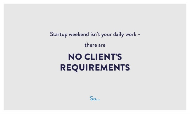 Startup weekend isn't your daily work - there are NO CLIENT'S REQUIREMENTS So...
