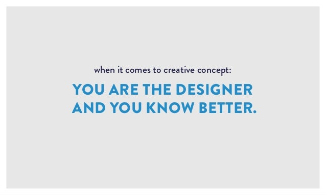 when it comes to creative concept: YOU ARE THE DESIGNER AND YOU KNOW BETTER.