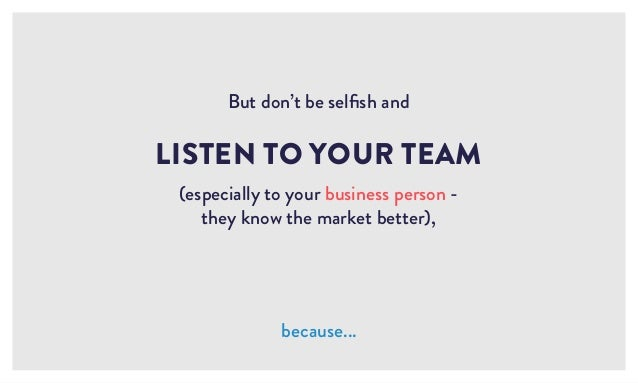 LISTEN TO YOUR TEAM (especially to your business person - they know the market better), because... But don't be selfish and