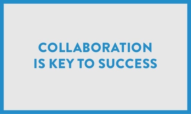 COLLABORATION IS KEY TO SUCCESS