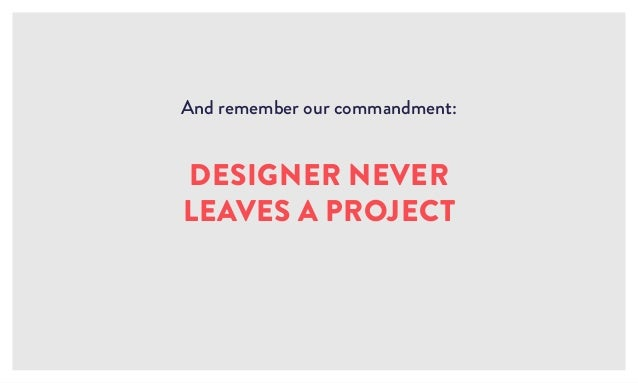 And remember our commandment: DESIGNER NEVER LEAVES A PROJECT