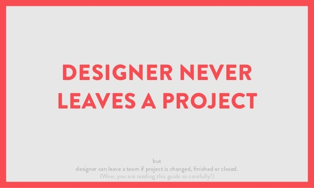 DESIGNER NEVER LEAVES A PROJECT but designer can leave a team if project is changed, finished or closed. (Wow, you are rea...