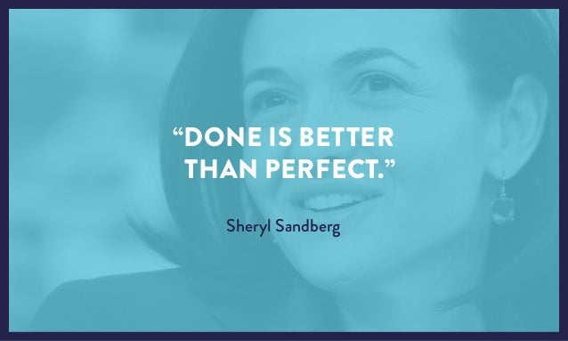 """DONE IS BETTER THAN PERFECT."" Sheryl Sandberg"