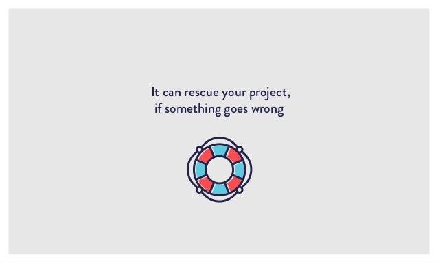 It can rescue your project, if something goes wrong