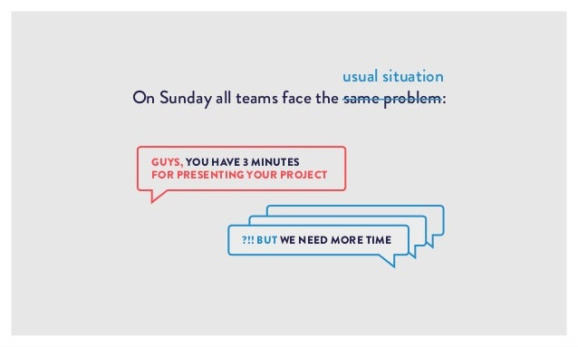 On Sunday all teams face the same problem: usual situation GUYS, YOU HAVE 3 MINUTES FOR PRESENTING YOUR PROJECT ?!! BUT WE...