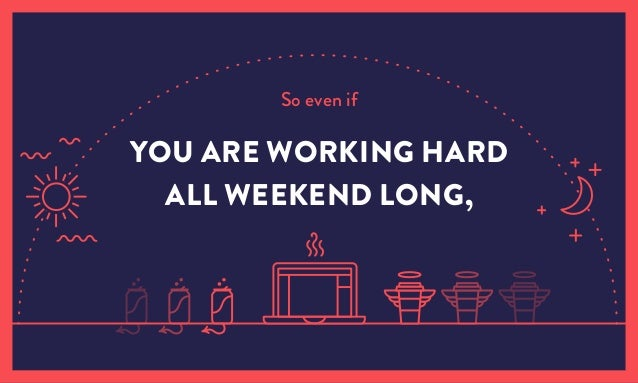 So even if YOU ARE WORKING HARD ALL WEEKEND LONG,