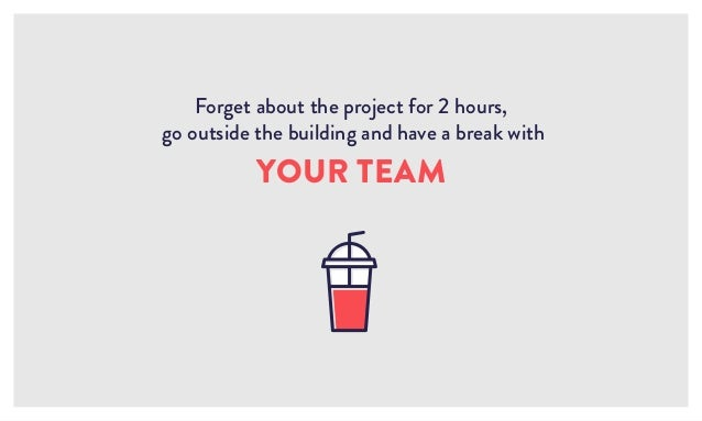 Forget about the project for 2 hours, go outside the building and have a break with YOUR TEAM