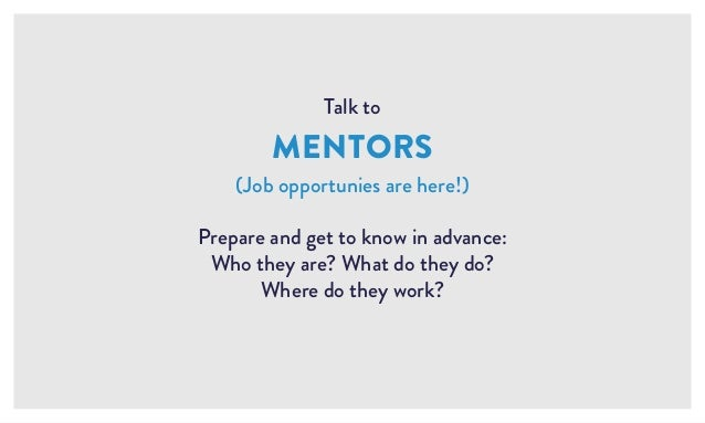 Talk to MENTORS (Job opportunies are here!) Prepare and get to know in advance: Who they are? What do they do? Where do th...