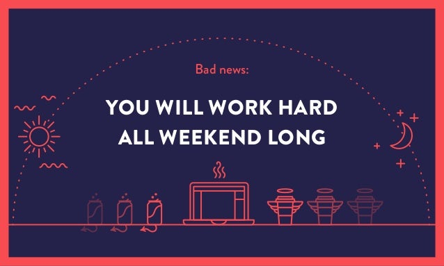 Bad news: YOU WILL WORK HARD ALL WEEKEND LONG