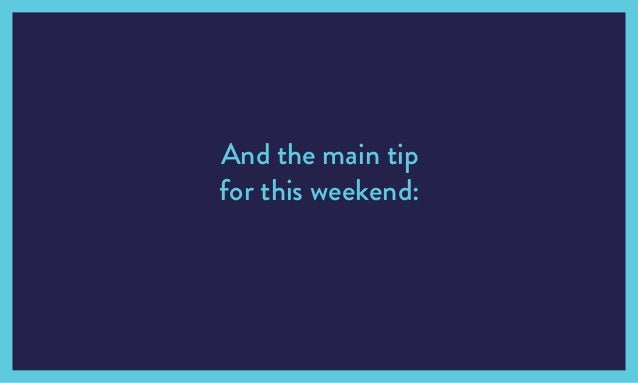And the main tip for this weekend: