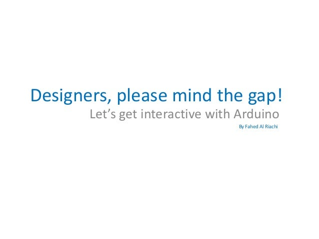 Designers, please mind the gap! Let's get interactive with Arduino By Fahed Al Riachi