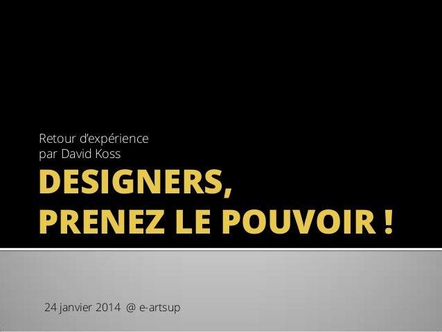 Retour d'expérience par David Koss  DESIGNERS, PRENEZ LE POUVOIR ! 24 janvier 2014 @ e-artsup