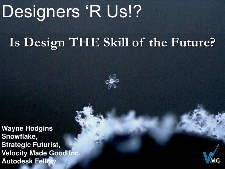 Designers 'R Us!?<br />Is Design THE Skill of the Future?<br />Wayne Hodgins<br />Snowflake,<br />Strategic Futurist,<br /...