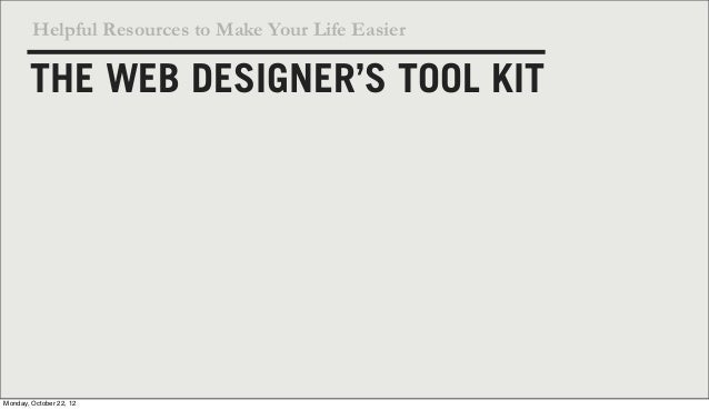 Helpful Resources to Make Your Life Easier       THE WEB DESIGNER'S TOOL KITMonday, October 22, 12