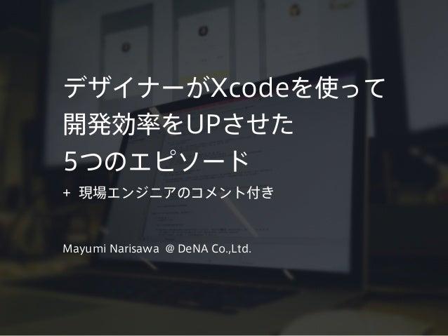 デザイナーがXcodeを使って 開発効率をUPさせた 5つのエピソード + 現場エンジニアのコメント付き Mayumi Narisawa @ DeNA Co.,Ltd.