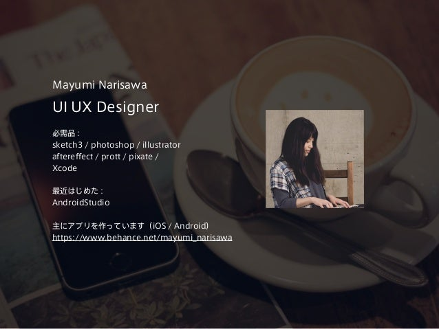 UI UX Designer 必需品 : sketch3 / photoshop / illustrator aftereffect / prott / pixate / Xcode 最近はじめた : AndroidStudio 主にアプリを作...