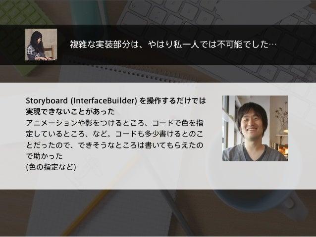 Storyboard (InterfaceBuilder) を操作するだけでは 実現できないことがあった アニメーションや影をつけるところ、コードで色を指 定しているところ、など。コードも多少書けるとのこ とだったので、できそうなところは書いて...