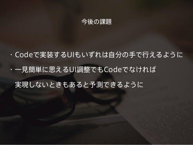 ・Codeで実装するUIもいずれは自分の手で行えるように ・一見簡単に思えるUI調整でもCodeでなければ 実現しないときもあると予測できるように 今後の課題